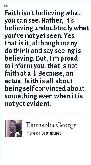 Emeasoba George: Faith isn't believing what you can see. Rather, it's believing undoubtedly what you've not yet seen. Yes that is it, although many do think and say seeing is believing. But, I'm proud to inform you, that is not faith at all. Because, an actual faith is all about being self convinced about something even when it is not yet evident.