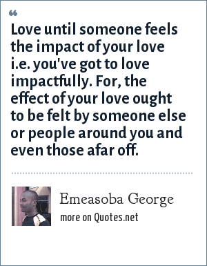 Emeasoba George: Love until someone feels the impact of your love i.e. you've got to love impactfully. For, the effect of your love ought to be felt by someone else or people around you and even those afar off.