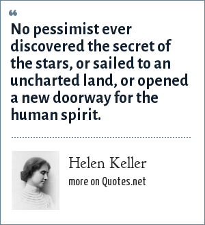 Helen Keller: No pessimist ever discovered the secret of the stars, or sailed to an uncharted land, or opened a new doorway for the human spirit.