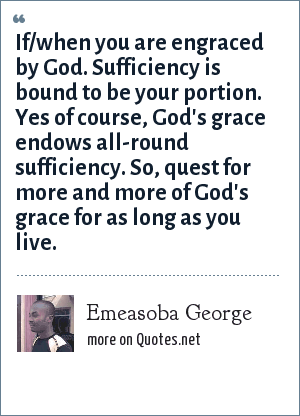 Emeasoba George: If/when you are engraced by God. Sufficiency is bound to be your portion. Yes of course, God's grace endows all-round sufficiency. So, quest for more and more of God's grace for as long as you live.