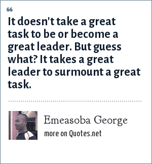 Emeasoba George: It doesn't take a great task to be or become a great leader. But guess what? It takes a great leader to surmount a great task.