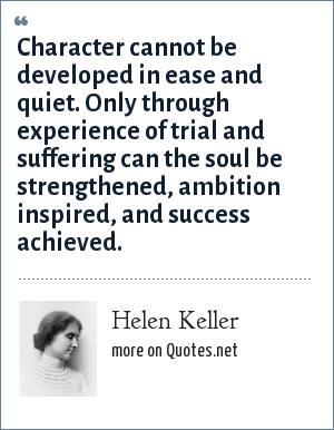 Helen Keller: Character cannot be developed in ease and quiet. Only through experience of trial and suffering can the soul be strengthened, ambition inspired, and success achieved.