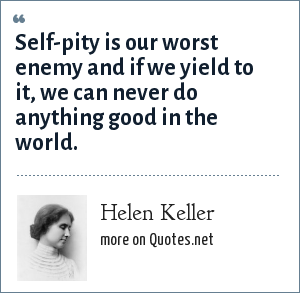 Helen Keller: Self-pity is our worst enemy and if we yield to it, we can never do anything good in the world.