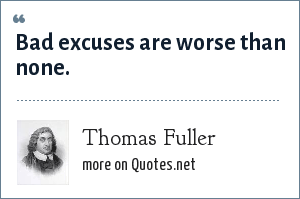 Thomas Fuller: Bad excuses are worse than none.