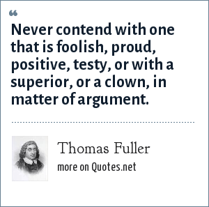 Thomas Fuller: Never contend with one that is foolish, proud, positive, testy, or with a superior, or a clown, in matter of argument.