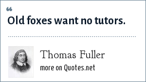 Thomas Fuller: Old foxes want no tutors.