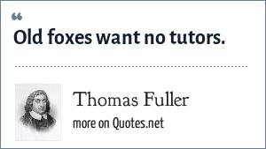 Thomas Fuller: Old foxes want no tutors.