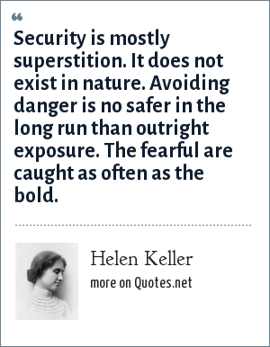 Helen Keller: Security is mostly superstition. It does not exist in nature Avoiding danger is no safer in the long run than outright exposure. The fearful are caught as often as the bold.