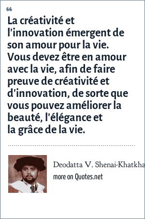 Deodatta V. Shenai-Khatkhate: La créativité et l'innovation émergent de son amour pour la vie. Vous devez être en amour avec la vie, afin de faire preuve de créativité et d'innovation, de sorte que vous pouvez améliorer la beauté, l'élégance et la grâce de la vie.