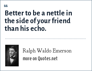 Ralph Waldo Emerson: Better to be a nettle in the side of your friend than his echo.