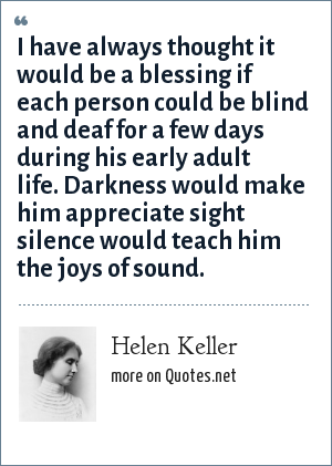Helen Keller: I have always thought it would be a blessing if each person could be blind and deaf for a few days during his early adult life. Darkness would make him appreciate sight silence would teach him the joys of sound.
