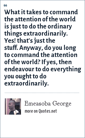 Emeasoba George: What it takes to command the attention of the world is just to do the ordinary things extraordinarily. Yes! that's just the stuff. Anyway, do you long to command the attention of the world? If yes, then endeavour to do everything you ought to do extraordinarily.
