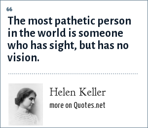 Helen Keller: The most pathetic person in the world is someone who has sight, but has no vision.
