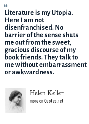Helen Keller: Literature is my Utopia. Here I am not disenfranchised. No barrier of the sense shuts me out from the sweet, gracious discourse of my book friends. They talk to me without embarrassment or awkwardness.