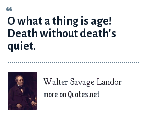 Walter Savage Landor: O what a thing is age! Death without death's quiet.