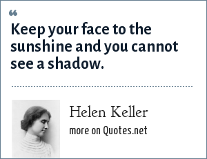 Helen Keller: Keep your face to the sunshine and you cannot see a shadow.