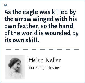 Helen Keller: As the eagle was killed by the arrow winged with his own feather, so the hand of the world is wounded by its own skill.