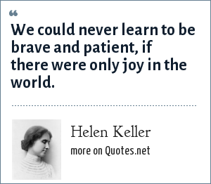 Helen Keller: We could never learn to be brave and patient, if there were only joy in the world.