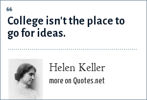 Helen Keller: College isn't the place to go for ideas.