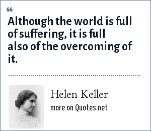 Helen Keller: Although the world is full of suffering, it is full also of the overcoming of it.
