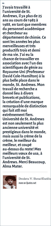 Deodatta V. Shenai-Khatkhate: J'avais travaillé à l'université de St. Andrews, il ya plus de 25 ans au cours de 1985 à 1988, en tant que membres du personnel académique et chercheur au département de chimie. Ce sont les années les plus merveilleuses et très productifs trois et demi de ma vie. J'ai eu la chance de travailler en association avec l'un des scientifiques de génie au Royaume-Uni (Professeur David Cole-Hamilton) à la plus belle place dans le monde, St. Andrews. Mon travail de recherche a donné lieu à divers brevets et publications, la création d'une marque remarquable de distinction qui fait stll moi extrêmement fiers. Université de St. Andrews est non seulement la plus ancienne université et prestigieux dans le monde, mais aussi la crème de la crème, le meilleur du meilleur, et coupé au-dessus du reste! Mes meilleurs vœux de usa, à l'université de St. Andrews. Merci Beaucoup, Alma Mater.
