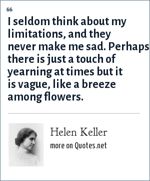 Helen Keller: I seldom think about my limitations, and they never make me sad. Perhaps there is just a touch of yearning at times but it is vague, like a breeze among flowers.
