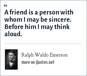 Ralph Waldo Emerson: A friend is a person with whom I may be sincere. Before him I may think aloud.
