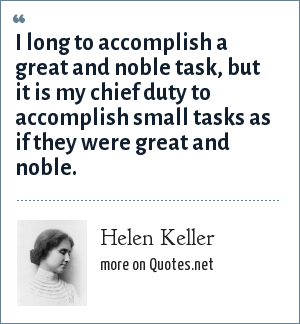 Helen Keller: I long to accomplish a great and noble task, but it is my chief duty to accomplish small tasks as if they were great and noble.