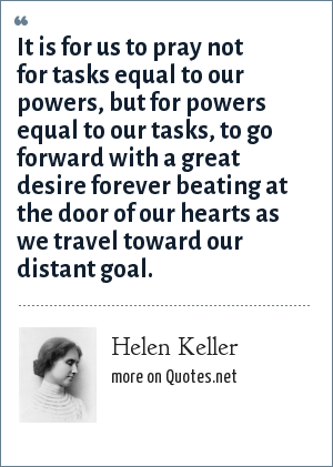 Helen Keller: It is for us to pray not for tasks equal to our powers, but for powers equal to our tasks, to go forward with a great desire forever beating at the door of our hearts as we travel toward our distant goal.