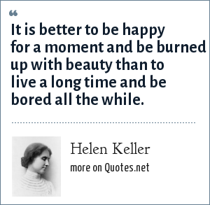 Helen Keller: It is better to be happy for a moment and be burned up with beauty than to live a long time and be bored all the while.