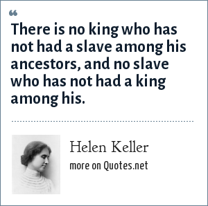 Helen Keller: There is no king who has not had a slave among his ancestors, and no slave who has not had a king among his.