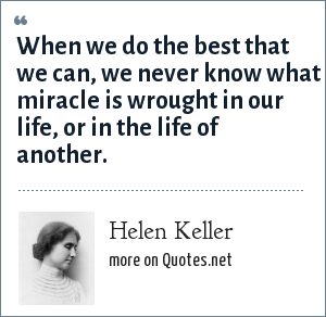 Helen Keller: When we do the best that we can, we never know what miracle is wrought in our life, or in the life of another.