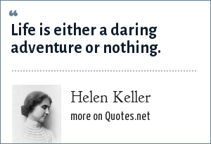 Helen Keller: Life is either a daring adventure or nothing.