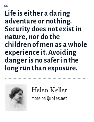 Helen Keller: Life is either a daring adventure or nothing. Security does not exist in nature, nor do the children of men as a whole experience it. Avoiding danger is no safer in the long run than exposure.
