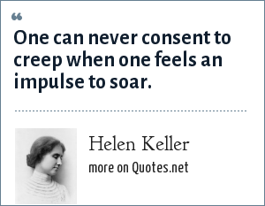 Helen Keller: One can never consent to creep when one feels an impulse to soar.