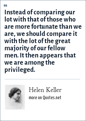 Helen Keller: Instead of comparing our lot with that of those who are more fortunate than we are, we should compare it with the lot of the great majority of our fellow men. It then appears that we are among the privileged.