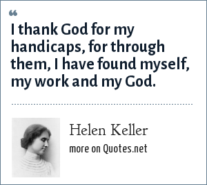 Helen Keller: I thank God for my handicaps, for through them, I have found myself, my work and my God.