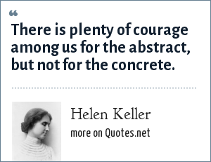 Helen Keller: There is plenty of courage among us for the abstract, but not for the concrete.