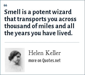 Helen Keller: Smell is a potent wizard that transports you across thousand of miles and all the years you have lived.