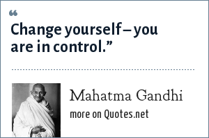 Mahatma Gandhi: Change yourself – you are in control.""