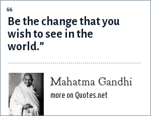 Mahatma Gandhi: Be the change that you wish to see in the world.""