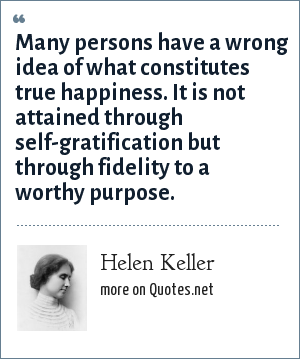 Helen Keller: Many persons have a wrong idea of what constitutes true happiness. It is not attained through self-gratification but through fidelity to a worthy purpose.
