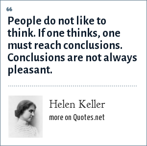 Helen Keller: People do not like to think. If one thinks, one must reach conclusions. Conclusions are not always pleasant.
