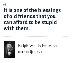 Ralph Waldo Emerson: It is one of the blessings of old friends that you can afford to be stupid with them.