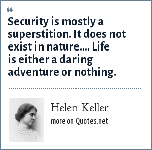 Helen Keller: Security is mostly a superstition. It does not exist in nature.... Life is either a daring adventure or nothing.