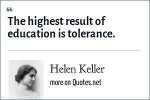 Helen Keller: The highest result of education is tolerance.