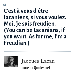 Jacques Lacan: C'est à vous d'être lacaniens, si vous voulez. Moi, je suis freudien. (You can be Lacanians, if you want. As for me, I'm a Freudian.)