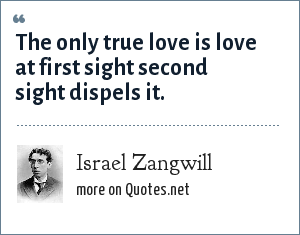 Israel Zangwill: The only true love is love at first sight second sight dispels it.