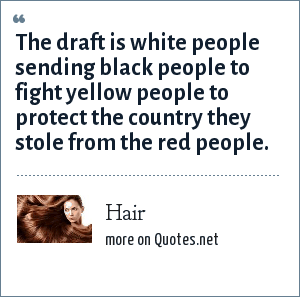 Hair: The draft is white people sending black people to fight yellow people to protect the country they stole from the red people.