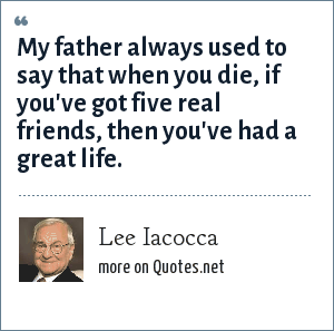 Lee Iacocca: My father always used to say that when you die, if you've got five real friends, then you've had a great life.